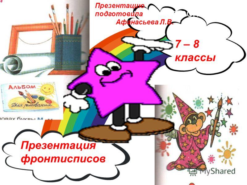 Презентация фронтисписов 7 – 8 классы Презентацию подготовила Афанасьева Л.В.