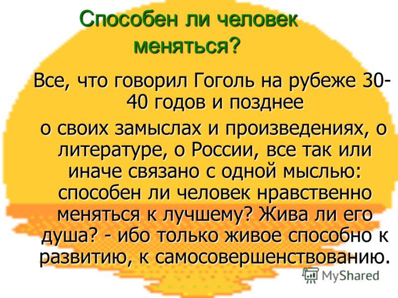 Все, что говорил Гоголь на рубеже 30- 40 годов и позднее Все, что говорил Гоголь на рубеже 30- 40 годов и позднее о своих замыслах и произведениях, о литературе, о России, все так или иначе связано с одной мыслью: способен ли человек нравственно меня