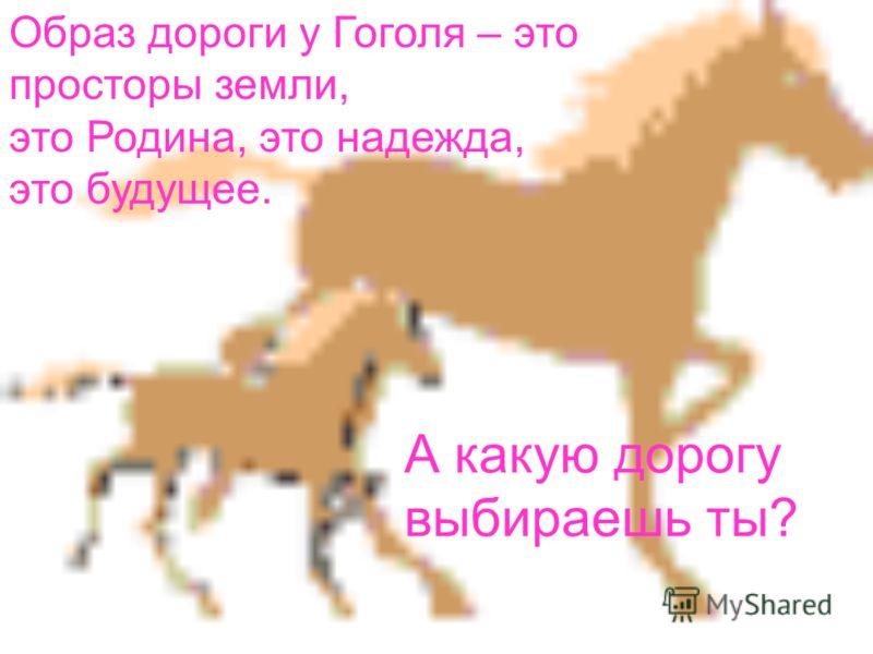 Образ дороги у Гоголя – это просторы земли, это Родина, это надежда, это будущее. А какую дорогу выбираешь ты?