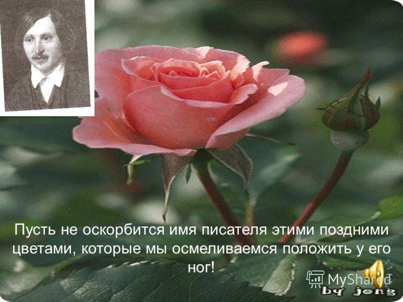 Пусть не оскорбится имя писателя этими поздними цветами, которые мы осмеливаемся положить у его ног!
