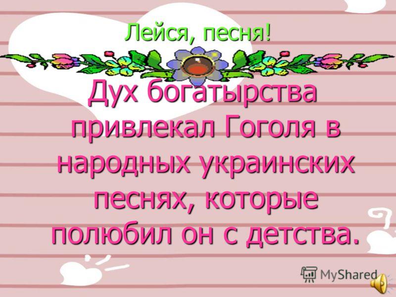 Лейся, песня! Дух богатырства привлекал Гоголя в народных украинских песнях, которые полюбил он с детства. Дух богатырства привлекал Гоголя в народных украинских песнях, которые полюбил он с детства.