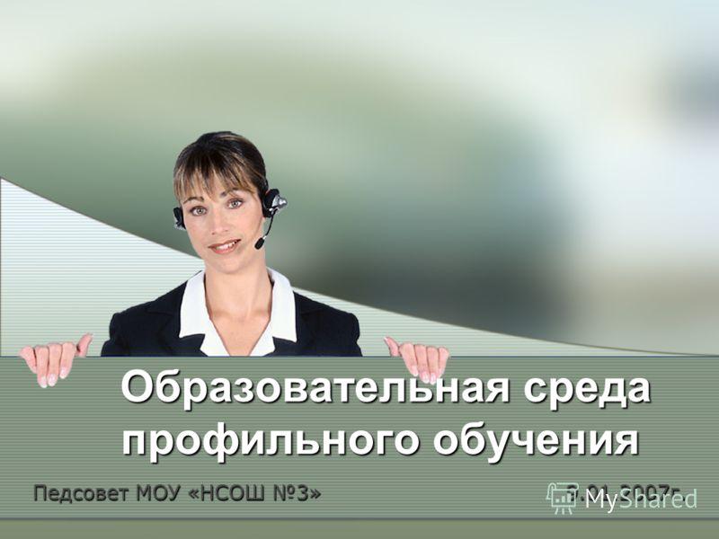 Образовательная среда профильного обучения Педсовет МОУ «НСОШ 3» 9.01.2007г.