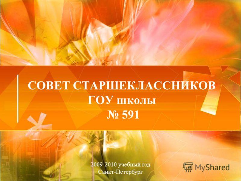 СОВЕТ СТАРШЕКЛАССНИКОВ ГОУ школы 591 2009-2010 учебный год Санкт-Петербург