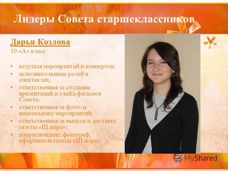 Лидеры Совета старшеклассников Дарья Козлова 10 «А» класс ведущая мероприятий и концертов; исполнительница ролей в спектаклях; ответственная за создание презентаций и слайд-фильмов Совета; ответственная за фото- и видеосъемку мероприятий; ответственн