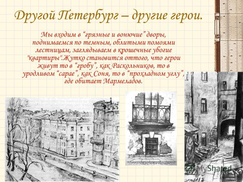 Другой Петербург – другие герои. Мы входим в грязные и вонючие дворы, поднимаемся по темным, облитыми помоями лестницам, заглядываем в крошечные убогие