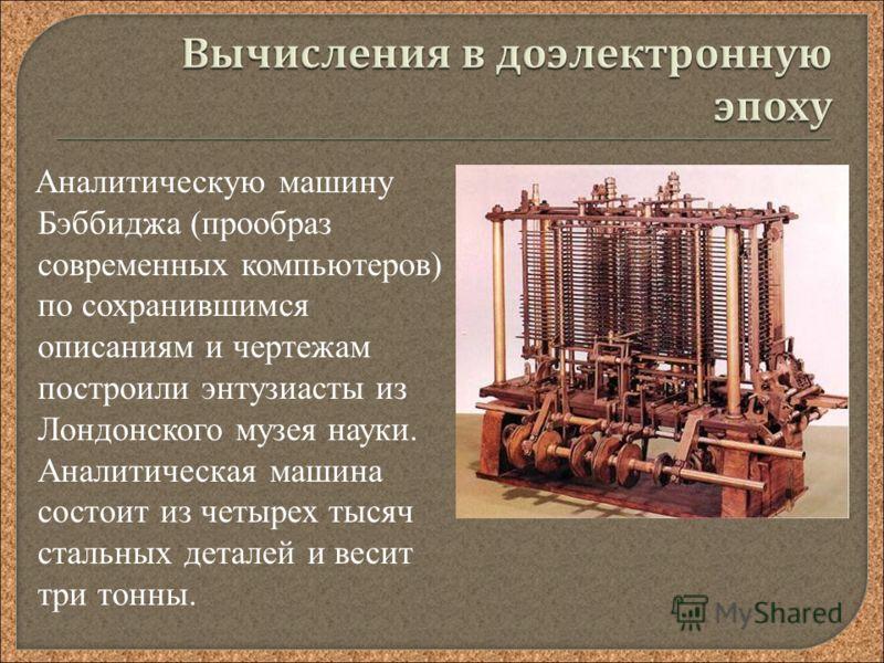 Аналитическую машину Бэббиджа (прообраз современных компьютеров) по сохранившимся описаниям и чертежам построили энтузиасты из Лондонского музея науки. Аналитическая машина состоит из четырех тысяч стальных деталей и весит три тонны.