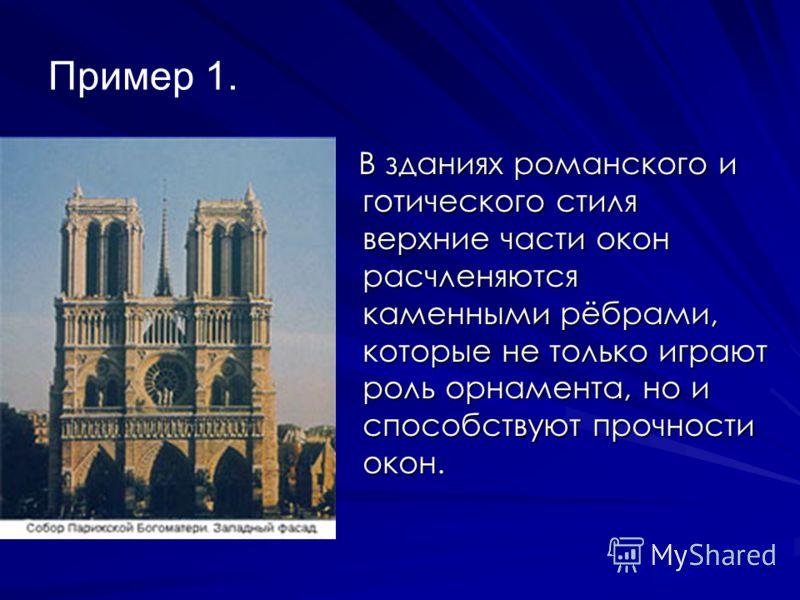 Пример 1. В зданиях романского и готического стиля верхние части окон расчленяются каменными рёбрами, которые не только играют роль орнамента, но и способствуют прочности окон. В зданиях романского и готического стиля верхние части окон расчленяются