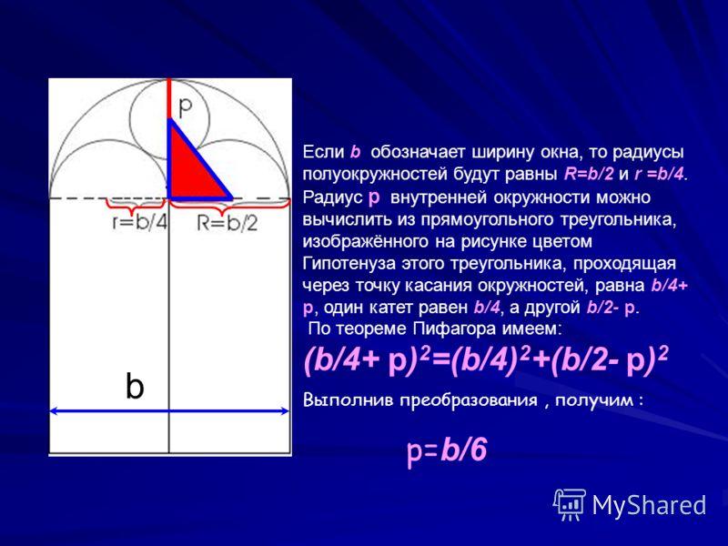 Если b обозначает ширину окна, то радиусы полуокружностей будут равны R=b/2 и r =b/4. Радиус p внутренней окружности можно вычислить из прямоугольного треугольника, изображённого на рисунке цветом Гипотенуза этого треугольника, проходящая через точку