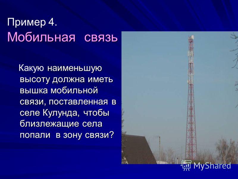 Мобильная связь Пример 4. Мобильная связь наименьшую высоту должна иметь вышка мобильной связи, поставленная в селе Кулунда, чтобы близлежащие села попали в зону связи? Какую наименьшую высоту должна иметь вышка мобильной связи, поставленная в селе К