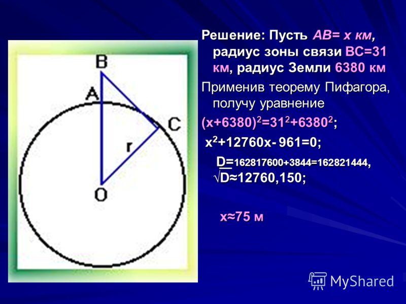 Решение: Пусть AB= x км, радиус зоны связи ВС=31 км, радиус Земли 6380 км Решение: Пусть AB= x км, радиус зоны связи ВС=31 км, радиус Земли 6380 км Применив теорему Пифагора, получу уравнение Применив теорему Пифагора, получу уравнение (х+6380) 2 =31