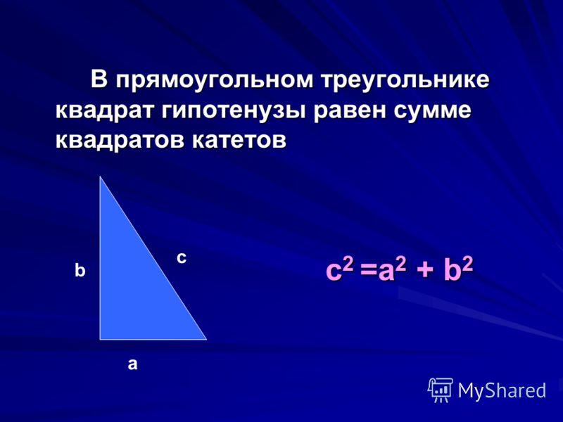 с 2 =а 2 + b 2 В прямоугольном треугольнике квадрат гипотенузы равен сумме квадратов катетов а b с