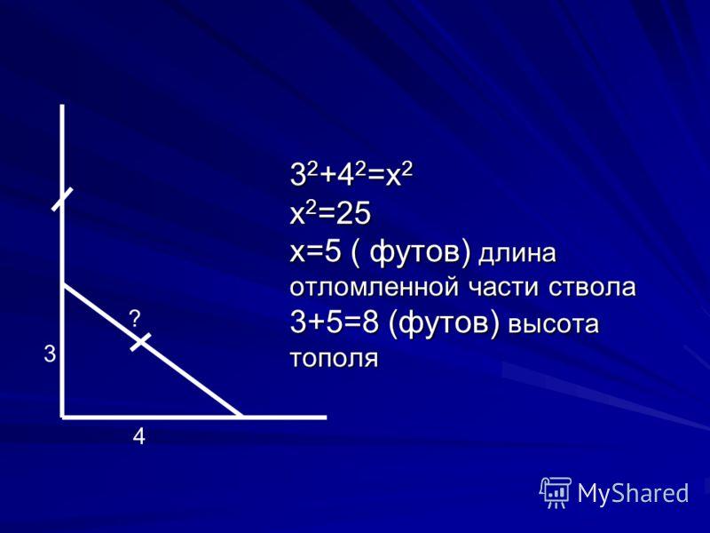 3 2 +4 2 =х 2 х 2 =25 х=5 ( футов) длина отломленной части ствола 3+5=8 (футов) высота тополя 4 3 ?