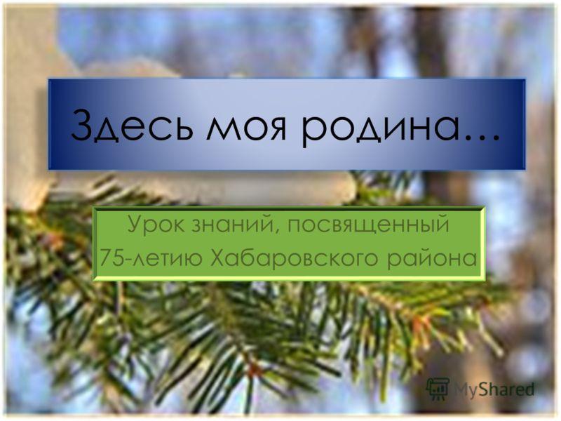 Урок знаний, посвященный 75-летию Хабаровского района Здесь моя родина…