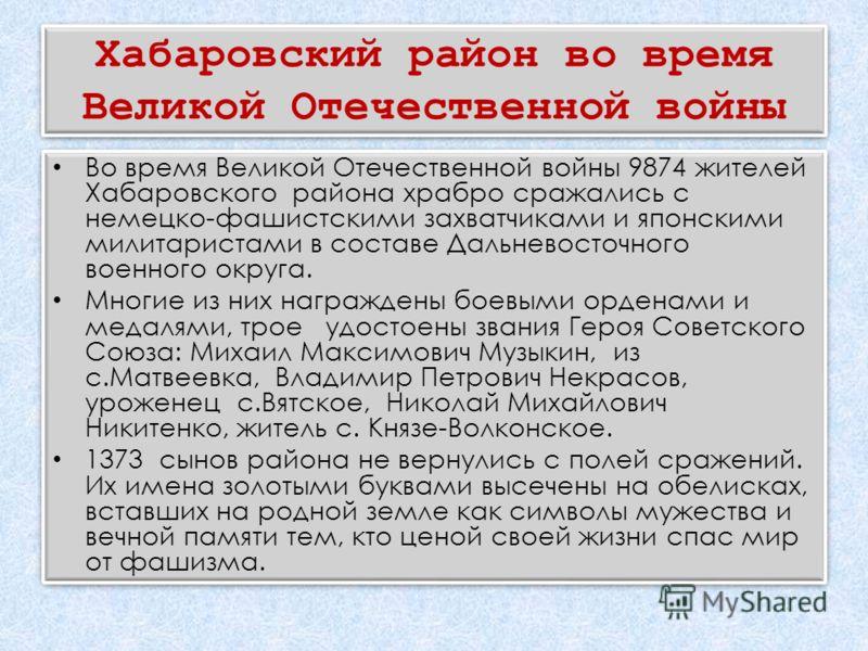 Хабаровский район во время Великой Отечественной войны Во время Великой Отечественной войны 9874 жителей Хабаровского района храбро сражались с немецко-фашистскими захватчиками и японскими милитаристами в составе Дальневосточного военного округа. Мно