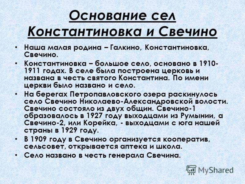 Основание сел Константиновка и Свечино Наша малая родина – Галкино, Константиновка, Свечино. Константиновка – большое село, основано в 1910- 1911 годах. В селе была построена церковь и названа в честь святого Константина. По имени церкви было названо