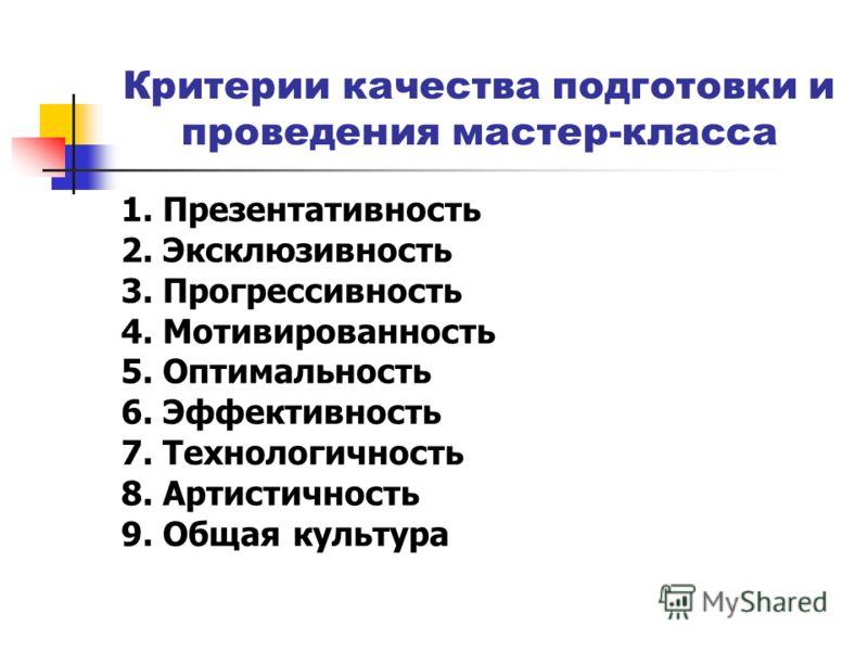 Критерии качества подготовки и проведения мастер-класса 1. Презентативность 2. Эксклюзивность 3. Прогрессивность 4. Мотивированность 5. Оптимальность 6. Эффективность 7. Технологичность 8. Артистичность 9. Общая культура