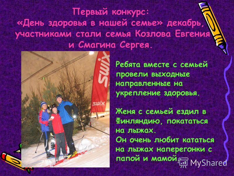 Первый конкурс: «День здоровья в нашей семье» декабрь, участниками стали семья Козлова Евгения и Смагина Сергея. Ребята вместе с семьей провели выходные направленные на укрепление здоровья. Женя с семьей ездил в Финляндию, покататься на лыжах. Он оче