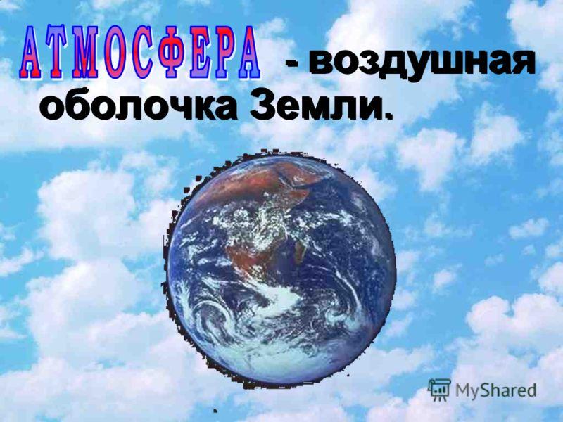 - воздушная оболочка Земли. - воздушная оболочка Земли.