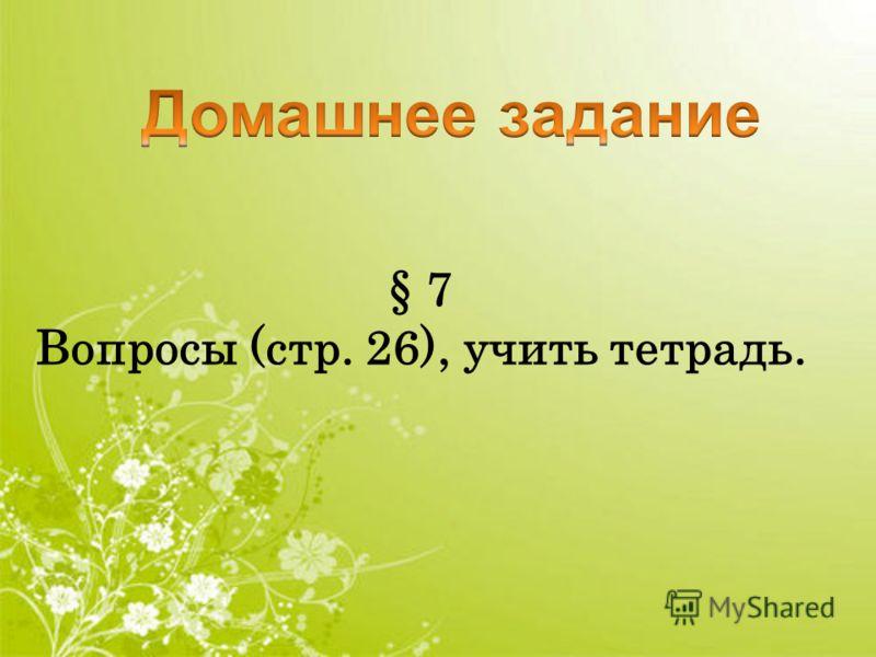 § 7 Вопросы (стр. 26), учить тетрадь.
