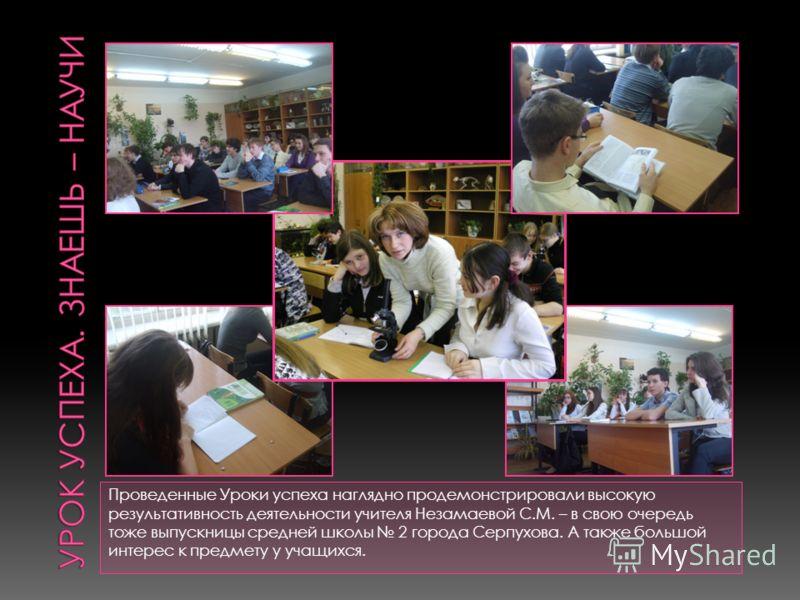 Проведенные Уроки успеха наглядно продемонстрировали высокую результативность деятельности учителя Незамаевой С.М. – в свою очередь тоже выпускницы средней школы 2 города Серпухова. А также большой интерес к предмету у учащихся.