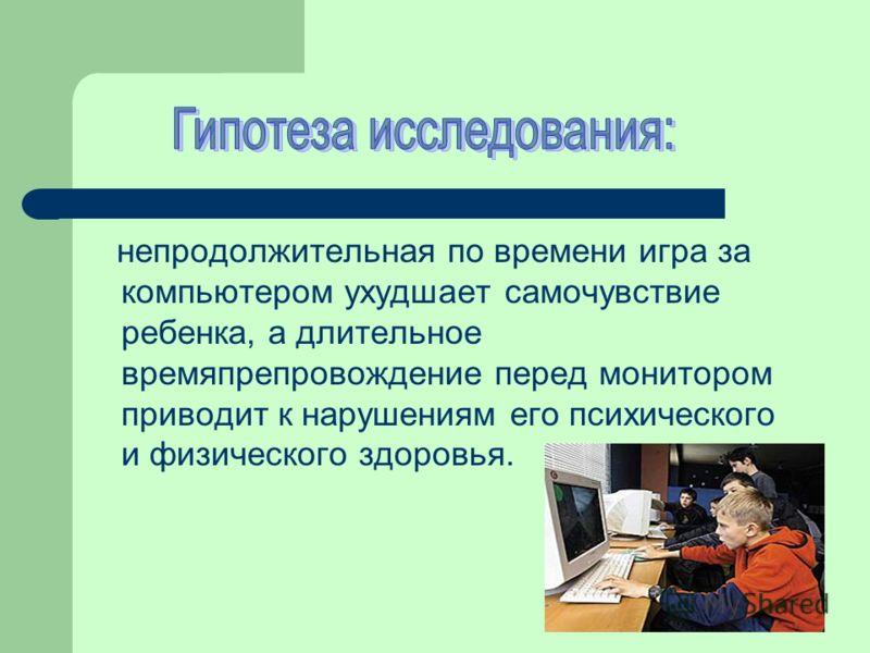 непродолжительная по времени игра за компьютером ухудшает самочувствие ребенка, а длительное времяпрепровождение перед монитором приводит к нарушениям его психического и физического здоровья.
