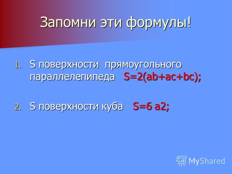 Запомни эти формулы! 1. S поверхности прямоугольного параллелепипеда S=2(ab+ac+bc); 2. S поверхности куба S=6 а2;