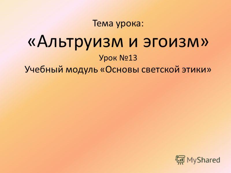 Тема урока: «Альтруизм и эгоизм» Урок 13 Учебный модуль «Основы светской этики»