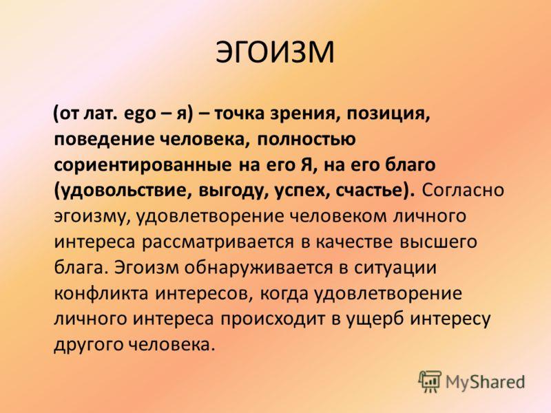 ЭГОИЗМ (от лат. ego – я) – точка зрения, позиция, поведение человека, полностью сориентированные на его Я, на его благо (удовольствие, выгоду, успех, счастье). Согласно эгоизму, удовлетворение человеком личного интереса рассматривается в качестве выс