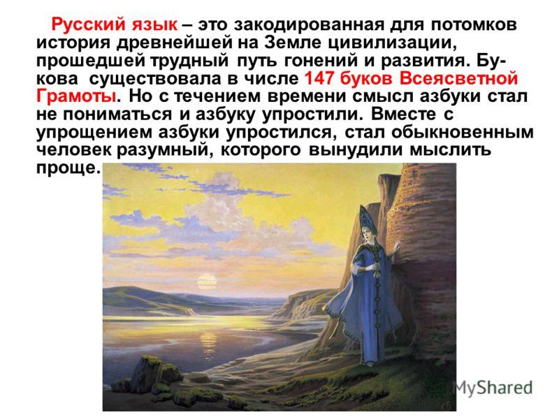 Русский язык – это закодированная для потомков история древнейшей на Земле цивилизации, прошедшей трудный путь гонений и развития. Бу- кова существовала в числе 147 буков Всеясветной Грамоты. Но с течением времени смысл азбуки стал не пониматься и аз