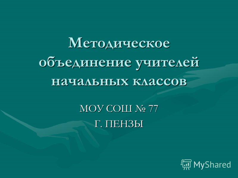 Методическое объединение учителей начальных классов МОУ СОШ 77 Г. ПЕНЗЫ