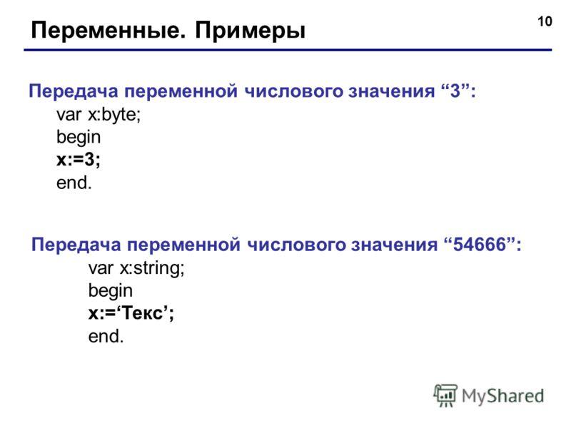 10 Переменные. Примеры Передача переменной числового значения 3: var x:byte; begin x:=3; end. Передача переменной числового значения 54666: var x:string; begin x:=Текс; end.