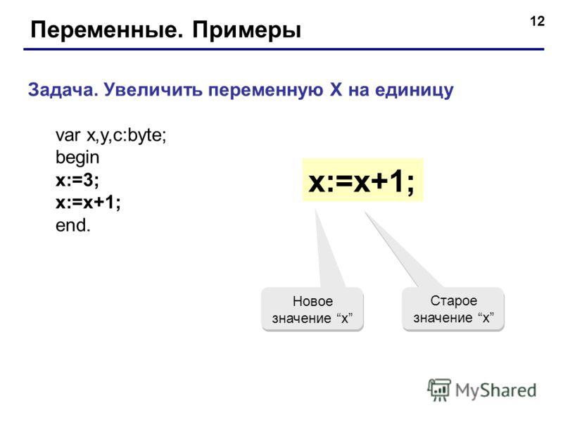 12 Переменные. Примеры Задача. Увеличить переменную X на единицу var x,y,c:byte; begin x:=3; x:=x+1; end. x:=x+1; Старое значение x Новое значение x