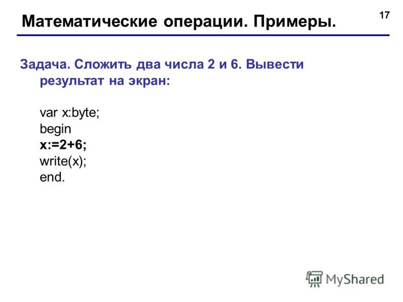 17 Математические операции. Примеры. Задача. Сложить два числа 2 и 6. Вывести результат на экран: var x:byte; begin x:=2+6; write(x); end.