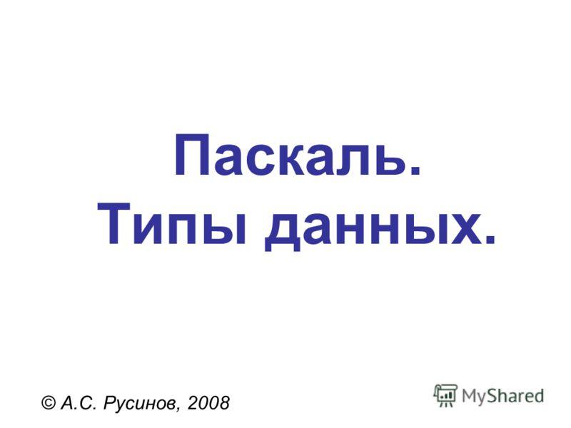 Паскаль. Типы данных. © А.С. Русинов, 2008