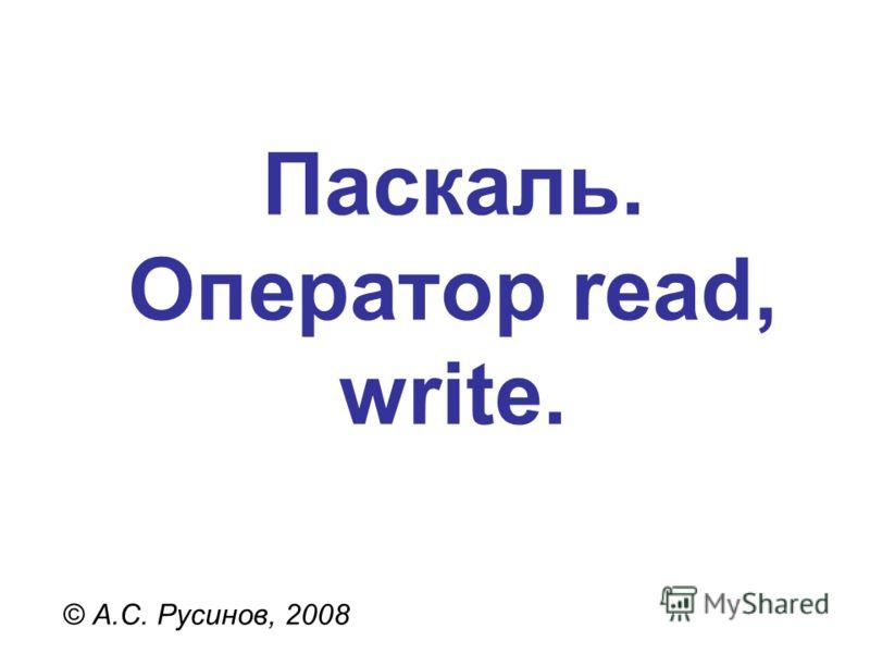 Паскаль. Оператор read, write. © А.С. Русинов, 2008