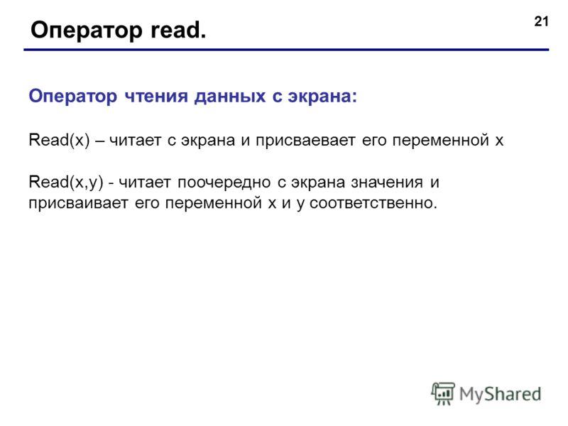 21 Оператор read. Оператор чтения данных с экрана: Read(x) – читает с экрана и присваевает его переменной х Read(x,y) - читает поочередно с экрана значения и присваивает его переменной х и y соответственно.