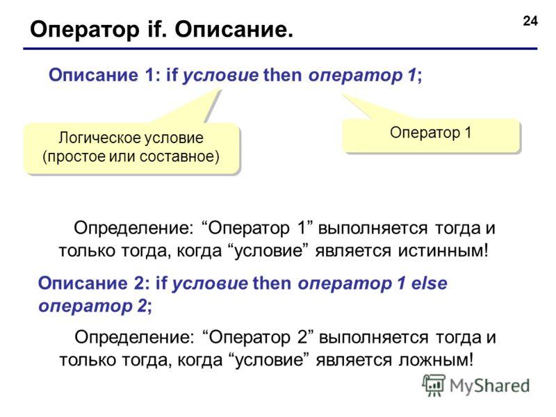 24 Оператор if. Описание. Описание 1: if условие then оператор 1; Логическое условие (простое или составное) Оператор 1 Определение: Оператор 1 выполняется тогда и только тогда, когда условие является истинным! Описание 2: if условие then оператор 1