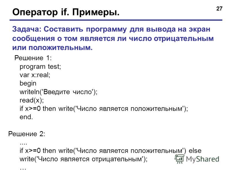 27 Оператор if. Примеры. Задача: Составить программу для вывода на экран сообщения о том является ли число отрицательным или положительным. Решение 1: program test; var x:real; begin writeln('Введите число'); read(x); if x>=0 then write('Число являет