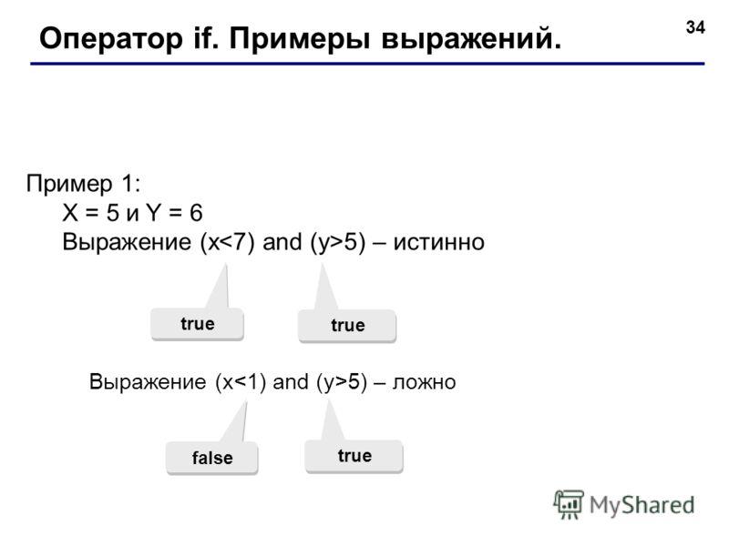 34 Оператор if. Примеры выражений. Пример 1: X = 5 и Y = 6 Выражение (x 5) – истинно true Выражение (x 5) – ложно false true