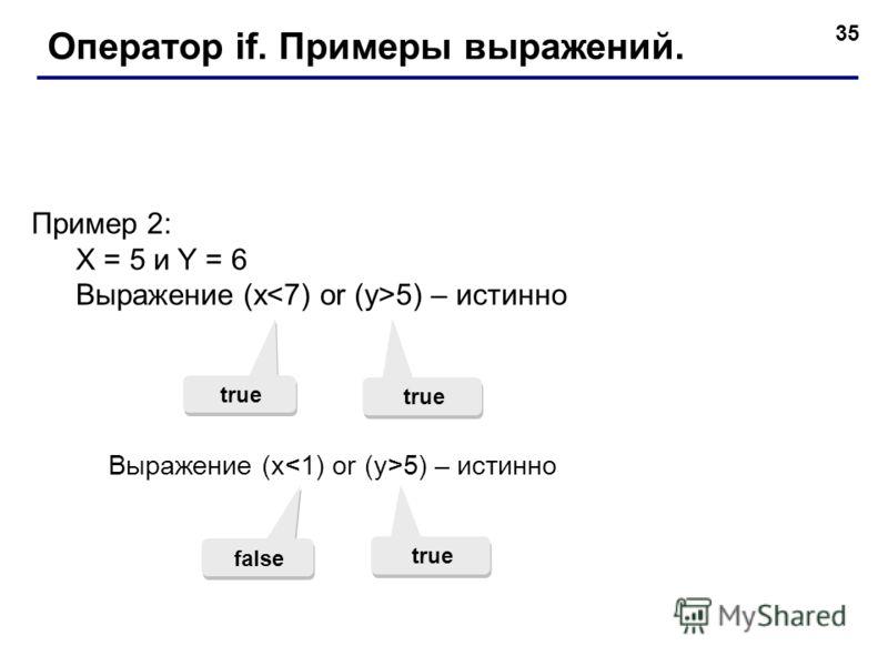 35 Оператор if. Примеры выражений. Пример 2: X = 5 и Y = 6 Выражение (x 5) – истинно true Выражение (x 5) – истинно false true
