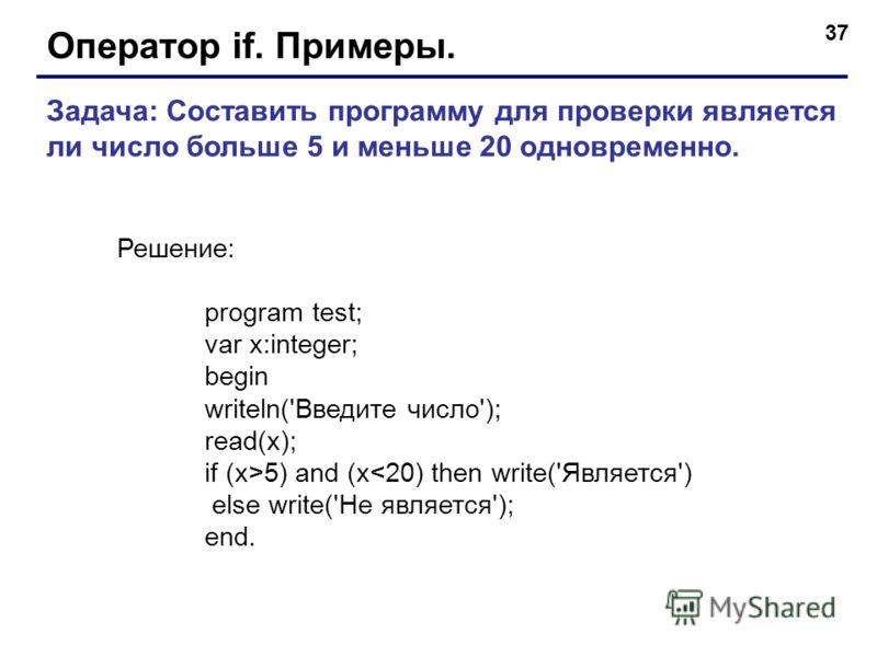 37 Оператор if. Примеры. Задача: Составить программу для проверки является ли число больше 5 и меньше 20 одновременно. Решение: program test; var x:integer; begin writeln('Введите число'); read(x); if (x>5) and (x