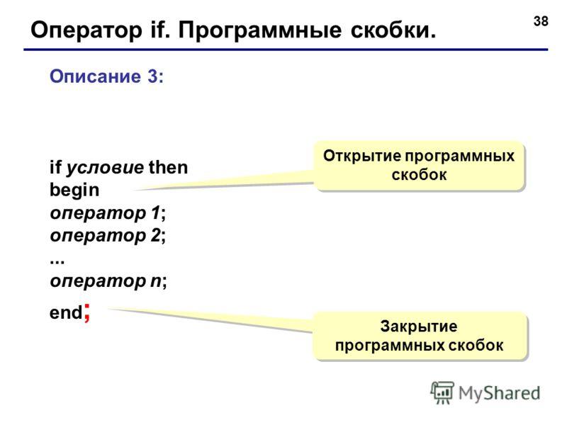 38 Оператор if. Программные скобки. Описание 3: if условие then begin оператор 1; оператор 2;... оператор n; end ; Открытие программных скобок Закрытие программных скобок Закрытие программных скобок