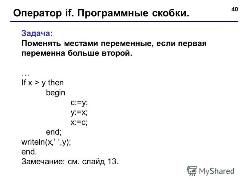 40 Оператор if. Программные скобки. Задача: Поменять местами переменные, если первая переменна больше второй. … If x > y then begin c:=y; y:=x; x:=с; end; writeln(x,,y); end. Замечание: см. слайд 13.