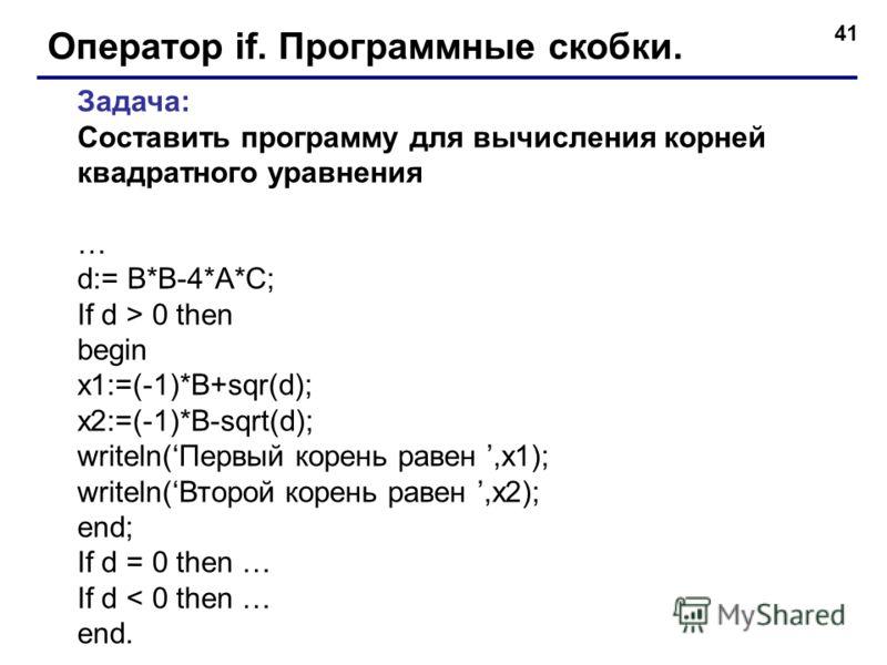 41 Оператор if. Программные скобки. Задача: Составить программу для вычисления корней квадратного уравнения … d:= B*B-4*A*C; If d > 0 then begin x1:=(-1)*B+sqr(d); x2:=(-1)*B-sqrt(d); writeln(Первый корень равен,x1); writeln(Второй корень равен,x2);