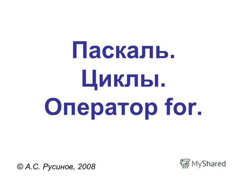 Паскаль. Циклы. Оператор for. © А.С. Русинов, 2008