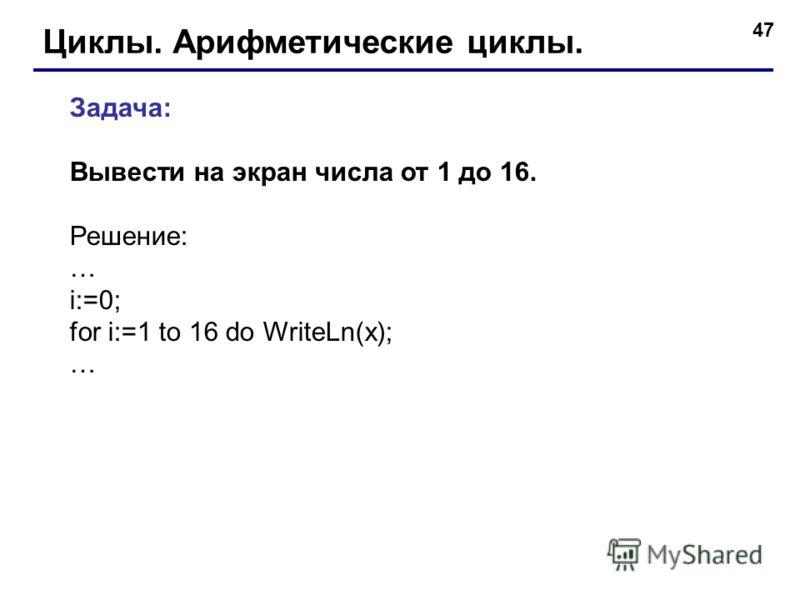 47 Циклы. Арифметические циклы. Задача: Вывести на экран числа от 1 до 16. Решение: … i:=0; for i:=1 to 16 do WriteLn(x); …
