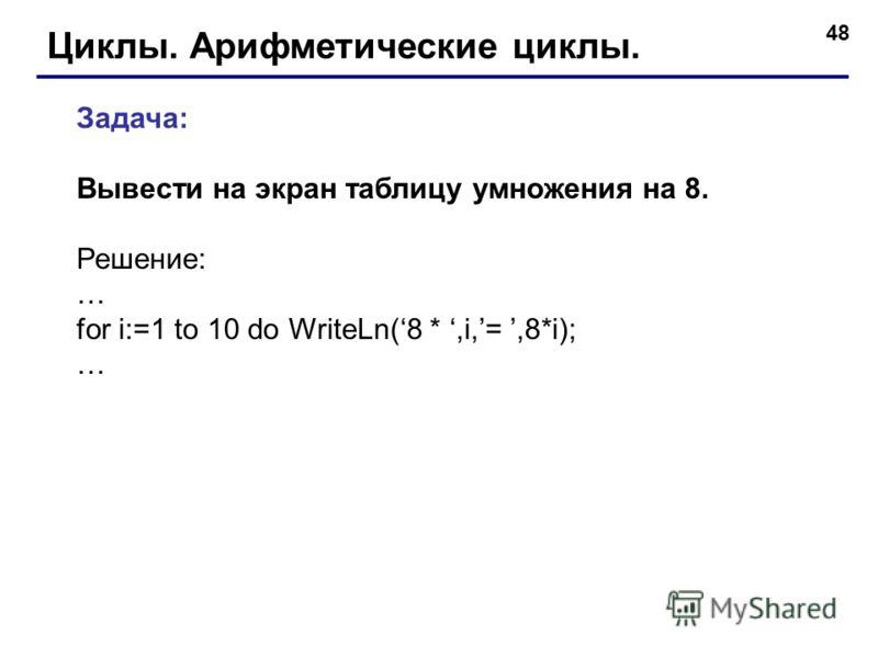 48 Циклы. Арифметические циклы. Задача: Вывести на экран таблицу умножения на 8. Решение: … for i:=1 to 10 do WriteLn(8 *,i,=,8*i); …