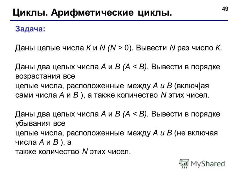 49 Циклы. Арифметические циклы. Задача: Даны целые числа К и N (N > 0). Вывести N раз число К. Даны два целых числа А и В (А < В). Вывести в порядке возрастания все целые числа, расположенные между А и В (включ|ая сами числа А и В ), а также количест