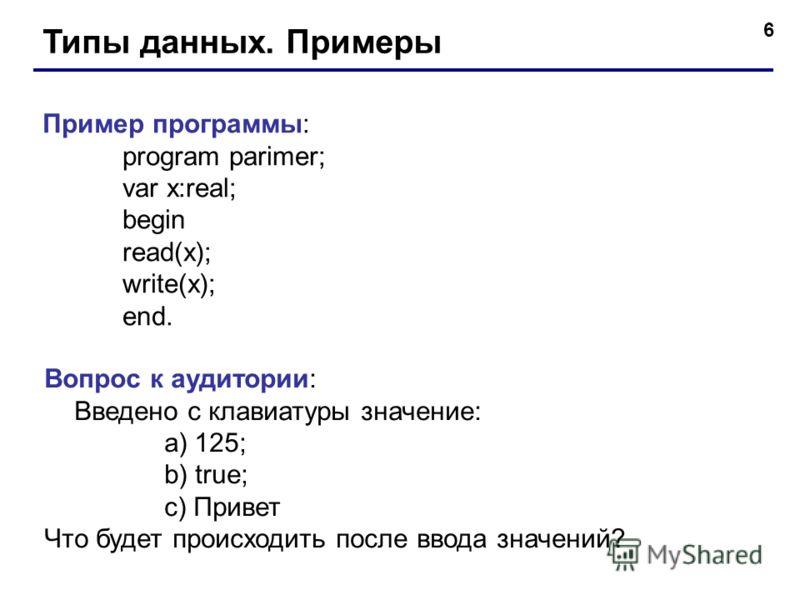 6 Типы данных. Примеры Пример программы: program parimer; var x:real; begin read(x); write(x); end. Вопрос к аудитории: Введено с клавиатуры значение: a)125; b) true; c) Привет Что будет происходить после ввода значений?
