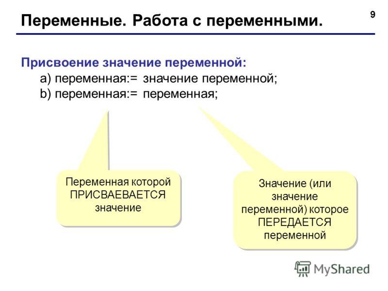 9 Переменные. Работа с переменными. Присвоение значение переменной: а) переменная:= значение переменной; b) переменная:= переменная; Значение (или значение переменной) которое ПЕРЕДАЕТСЯ переменной Переменная которой ПРИСВАЕВАЕТСЯ значение